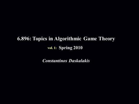 6.896: Topics in Algorithmic Game Theory Spring 2010 Constantinos Daskalakis vol. 1: