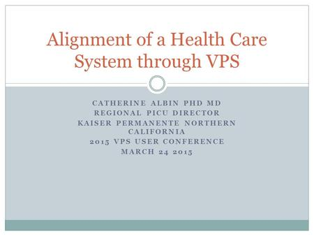 CATHERINE ALBIN PHD MD REGIONAL PICU DIRECTOR KAISER PERMANENTE NORTHERN CALIFORNIA 2015 VPS USER CONFERENCE MARCH 24 2015 Alignment of a Health Care System.