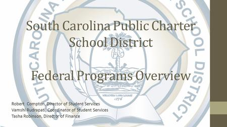 South Carolina Public Charter School District Federal Programs Overview Robert Compton, Director of Student Services Vamshi Rudrapati, Coordinator of Student.