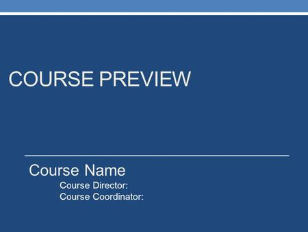 COURSE PREVIEW Course Name Course Director: Course Coordinator: