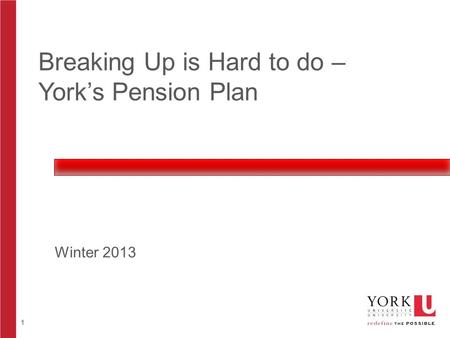 1 Breaking Up is Hard to do – York's Pension Plan Winter 2013.