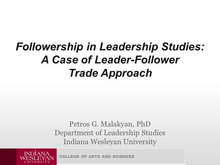 COLLEGE OF ARTS AND SCIENCES Followership in Leadership Studies: A Case of Leader-Follower Trade Approach Petros G. Malakyan, PhD Department of Leadership.