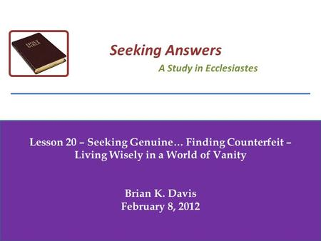 Lesson 20 – Seeking Genuine… Finding Counterfeit – Living Wisely in a World of Vanity Brian K. Davis February 8, 2012 Seeking Answers A Study in Ecclesiastes.