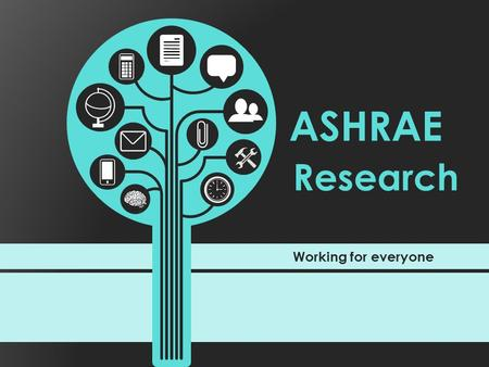 Working for everyone Research ASHRAE. ASHRAE Research Someone has an idea … Someone sees a need … It's shared, it's expanded and then quantified … Then.