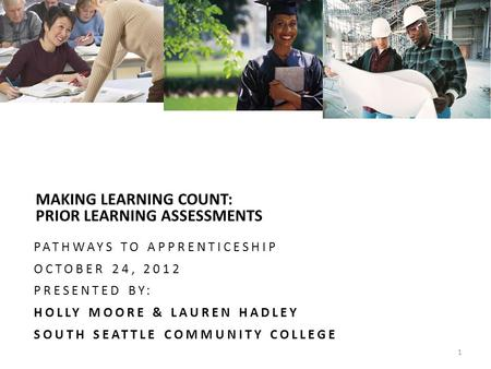 TAC MAKING LEARNING COUNT: PRIOR LEARNING ASSESSMENTS PATHWAYS TO APPRENTICESHIP OCTOBER 24, 2012 PRESENTED BY: HOLLY MOORE & LAUREN HADLEY SOUTH SEATTLE.
