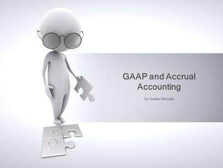 GAAP and Accrual Accounting By Violeta Mercado. Address: Recognition Measurement Disclosure Generally Accepted Accounting Principles (GAAP)