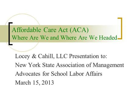 Affordable Care Act (ACA) Where Are We and Where Are We Headed Locey & Cahill, LLC Presentation to: New York State Association of Management Advocates.