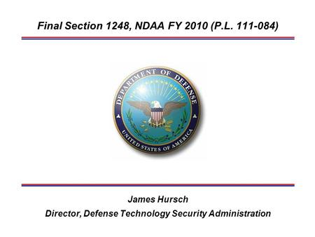 Final Section 1248, NDAA FY 2010 (P.L. 111-084) James Hursch Director, Defense Technology Security Administration.