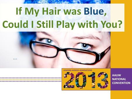 PRESENTATION HEADLINE Presentation Subhead If My Hair was Blue, Could I Still Play with You?