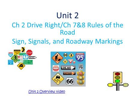 Unit 2 Ch 2 Drive Right/Ch 7&8 Rules of the Road Sign, Signals, and Roadway Markings Unit 2 Overview video.
