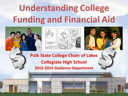 Understanding College Funding and Financial Aid Polk State College Chain of Lakes Collegiate High School 2013-2014 Guidance Department.
