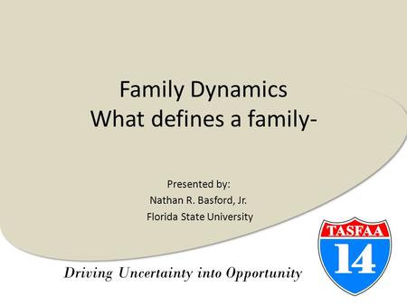 Driving Uncertainty into Opportunity Family Dynamics What defines a family- Presented by: Nathan R. Basford, Jr. Florida State University.