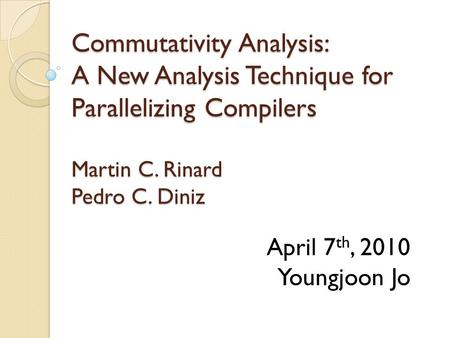 Commutativity Analysis: A New Analysis Technique for Parallelizing Compilers Martin C. Rinard Pedro C. Diniz April 7 th, 2010 Youngjoon Jo.