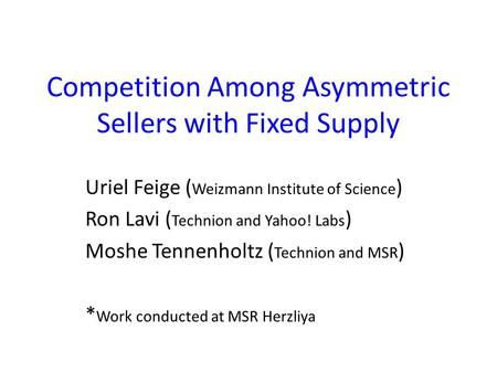 Competition Among Asymmetric Sellers with Fixed Supply Uriel Feige ( Weizmann Institute of Science ) Ron Lavi ( Technion and Yahoo! Labs ) Moshe Tennenholtz.