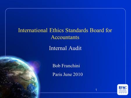 International Ethics Standards Board for Accountants Internal Audit Bob Franchini Paris June 2010 1.