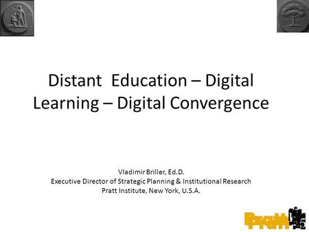 Distant Education – Digital Learning – Digital Convergence Vladimir Briller, Ed.D. Executive Director of Strategic Planning & Institutional Research Pratt.