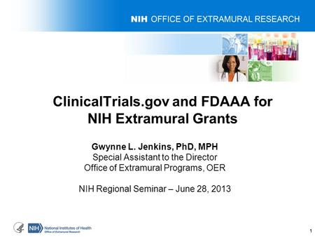 ClinicalTrials.gov and FDAAA for NIH Extramural Grants Gwynne L. Jenkins, PhD, MPH Special Assistant to the Director Office of Extramural Programs, OER.