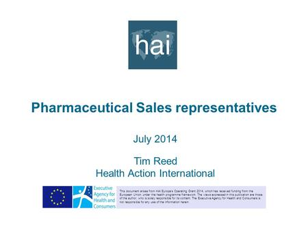 Pharmaceutical Sales representatives July 2014 Tim Reed Health Action International This document arises from HAI Europe's Operating Grant 2014, which.