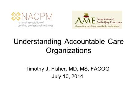 Understanding Accountable Care Organizations Timothy J. Fisher, MD, MS, FACOG July 10, 2014.
