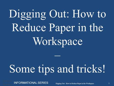 INFORMATIONAL SERIES Digging Out: How to Reduce Paper in the Workspace – Some tips and tricks! 1 Digging Out: How to Reduce Paper in the Workspace.