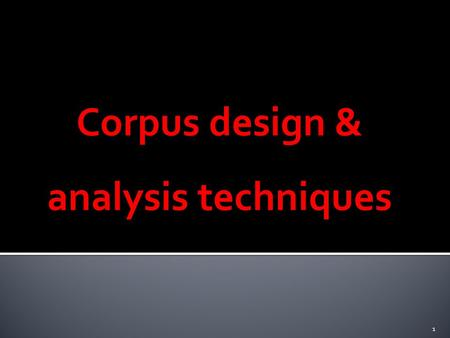 Corpus design & analysis techniques 1.  Monolingual: general, specialized, comparable  Bi/Multilingual: parallel, comparable 2.