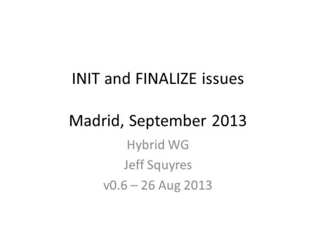 INIT and FINALIZE issues Madrid, September 2013 Hybrid WG Jeff Squyres v0.6 – 26 Aug 2013.