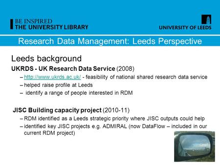 Research Data Management: Leeds Perspective Leeds background UKRDS - UK Research Data Service (2008) –http://www.ukrds.ac.uk/ - feasibility of national.