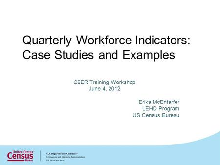 Quarterly Workforce Indicators: Case Studies and Examples C2ER Training Workshop June 4, 2012 Erika McEntarfer LEHD Program US Census Bureau.