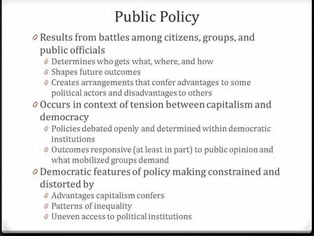 Public Policy 0 Results from battles among citizens, groups, and public officials 0 Determines who gets what, where, and how 0 Shapes future outcomes 0.