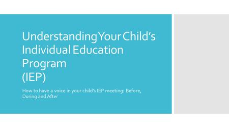 Understanding Your Child's Individual Education Program (IEP) How to have a voice in your child's IEP meeting: Before, During and After.
