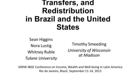 Comparing Taxation, Transfers, and Redistribution in Brazil and the United States Sean Higgins Nora Lustig Whitney Ruble Tulane University Timothy Smeeding.