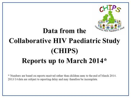 Data from the Collaborative HIV Paediatric Study (CHIPS) Reports up to March 2014* * Numbers are based on reports received rather than children seen to.