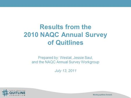 Results from the 2010 NAQC Annual Survey of Quitlines Prepared by: Westat, Jessie Saul, and the NAQC Annual Survey Workgroup July 13, 2011.