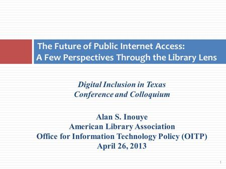 1 Digital Inclusion in Texas Conference and Colloquium Alan S. Inouye American Library Association Office for Information Technology Policy (OITP) April.