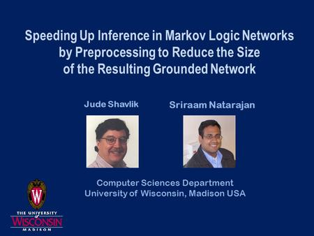 Speeding Up Inference in Markov Logic Networks by Preprocessing to Reduce the Size of the Resulting Grounded Network Jude Shavlik Sriraam Natarajan Computer.