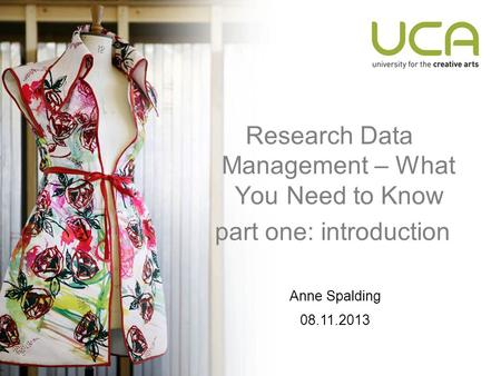 Research Data Management – What You Need to Know part one: introduction Anne Spalding 08.11.2013.