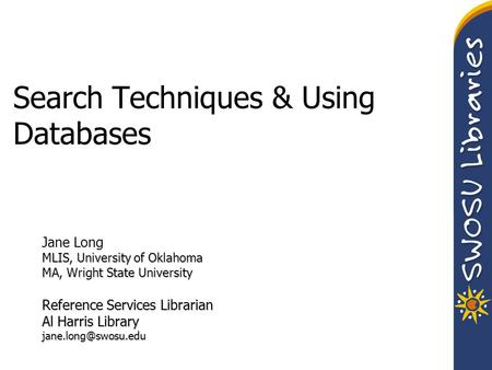 Search Techniques & Using Databases Jane Long MLIS, University of Oklahoma MA, Wright State University Reference Services Librarian Al Harris Library
