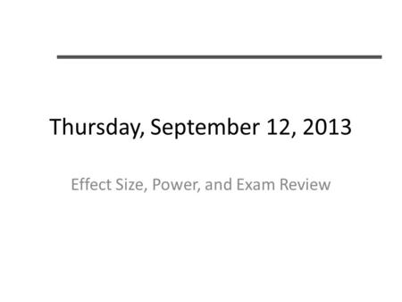Thursday, September 12, 2013 Effect Size, Power, and Exam Review.