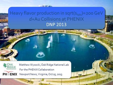 Heavy flavor production in sqrt(s NN )=200 GeV d+Au Collisions at PHENIX DNP 2013 Matthew Wysocki, Oak Ridge National Lab Newport News, Virginia, Oct 25,