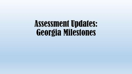 Assessment Updates: Georgia Milestones. Georgia Milestones IS: Replacing the CRCT (EOG), EOCT, and Writing Assessments A series of tests elementary level.