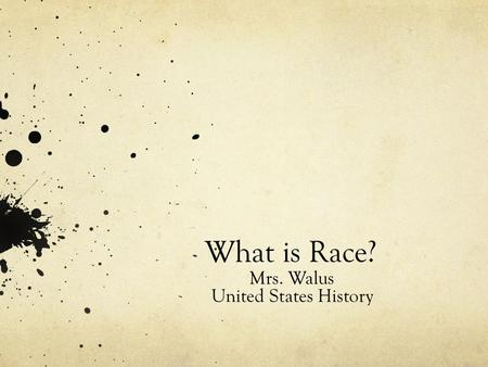 What is Race? Mrs. Walus United States History. What is race? How do we define black? White? Journaling: When was the first time you remember defining.