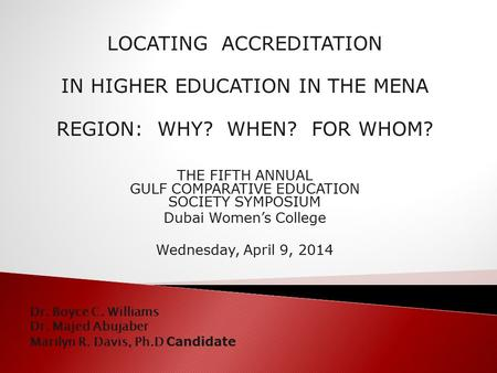 LOCATING ACCREDITATION IN HIGHER EDUCATION IN THE MENA REGION: WHY? WHEN? FOR WHOM? THE FIFTH ANNUAL GULF COMPARATIVE EDUCATION SOCIETY SYMPOSIUM Dubai.