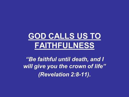 "GOD CALLS US TO FAITHFULNESS ""Be faithful until death, and I will give you the crown of life"" (Revelation 2:8-11)."