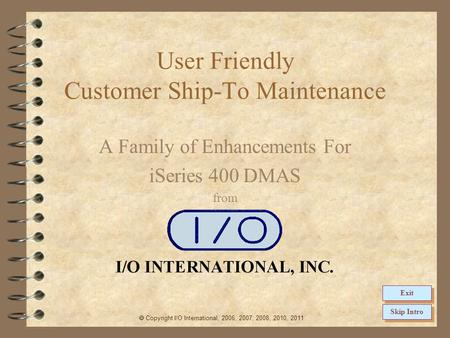 User Friendly Customer Ship-To Maintenance A Family of Enhancements For iSeries 400 DMAS from  Copyright I/O International, 2006, 2007, 2008, 2010, 2011.