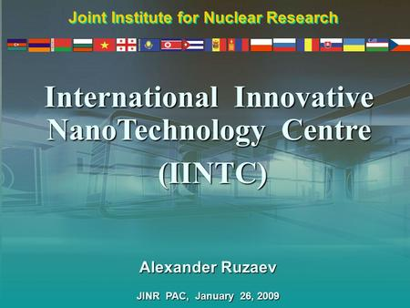 International Innovative NanoTechnology Centre Alexander Ruzaev JINR PAC, January 26, 2009 Joint Institute for Nuclear Research (IINTC)