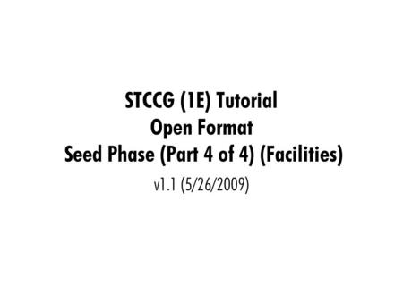 STCCG (1E) Tutorial Open Format Seed Phase (Part 4 of 4) (Facilities) v1.1 (5/26/2009)