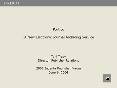 Portico A New Electronic Journal Archiving Service Toni Tracy Director, Publisher Relations 2006 Ingenta Publisher Forum June 6, 2006.