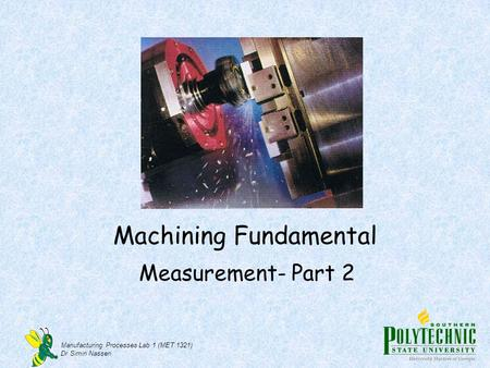 Manufacturing Processes Lab 1 (MET 1321) Dr Simin Nasseri Machining Fundamental Measurement- Part 2.