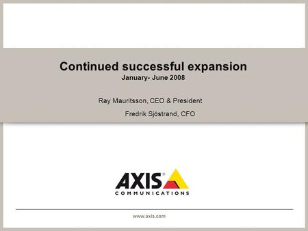 Www.axis.com Continued successful expansion January- June 2008 Ray Mauritsson, CEO & President Fredrik Sjöstrand, CFO.