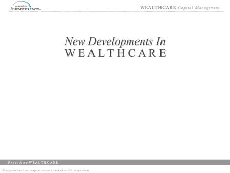 ©Copyright Wealthcare Capital Management, a division of Financeware, Inc. 2003 All rights reserved P r o v i d i n g W E A L T H C A R E New Developments.